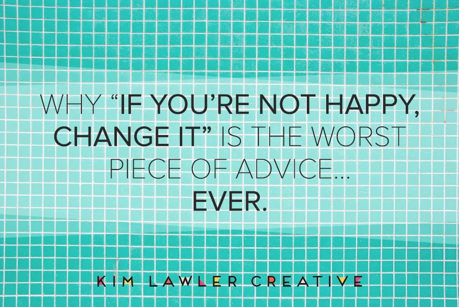 if-youre-not-happy-change-it-worst-advice