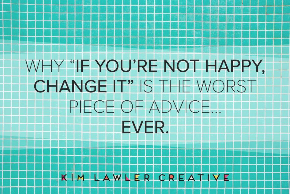 if-youre-not-happy-change-it-worst-advice